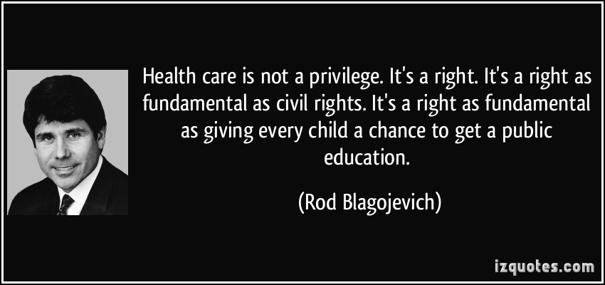 521338964 quote health care is not a privilege it s a right it s a right as fundamental as civil rights it s a rod blagojevich 18623 1